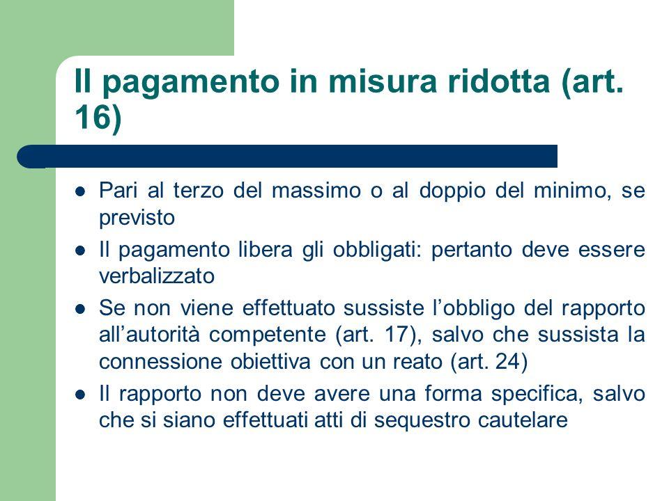 Il pagamento in misura ridotta (art. 16) Pari al terzo del massimo o al doppio del minimo, se previsto Il pagamento libera gli obbligati: pertanto dev