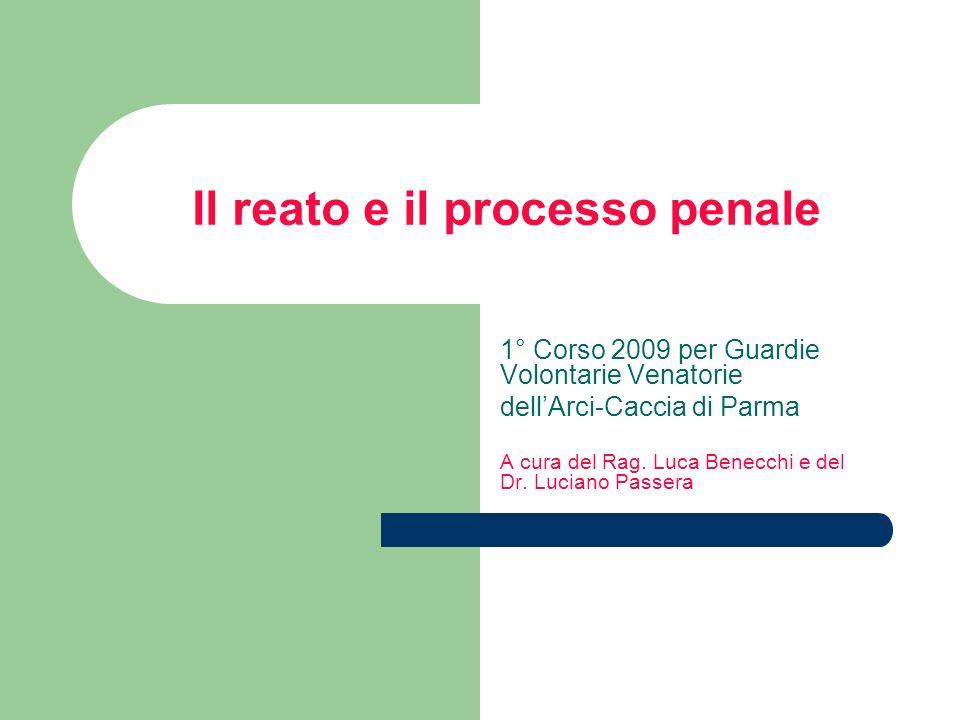 Il reato e il processo penale 1° Corso 2009 per Guardie Volontarie Venatorie dellArci-Caccia di Parma A cura del Rag. Luca Benecchi e del Dr. Luciano