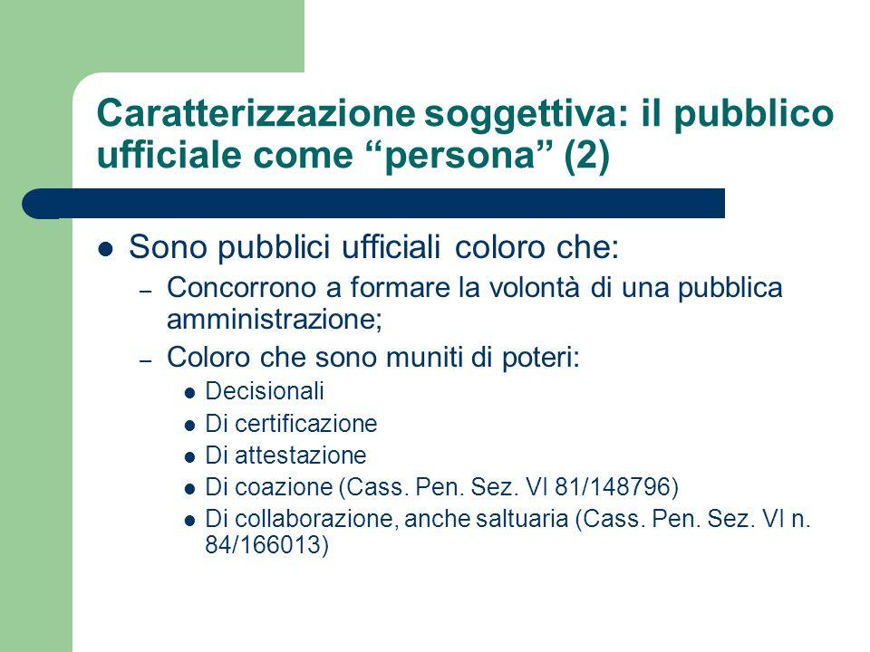 Caratterizzazione soggettiva: il pubblico ufficiale come persona (2) Sono pubblici ufficiali coloro che: – Concorrono a formare la volontà di una pubb