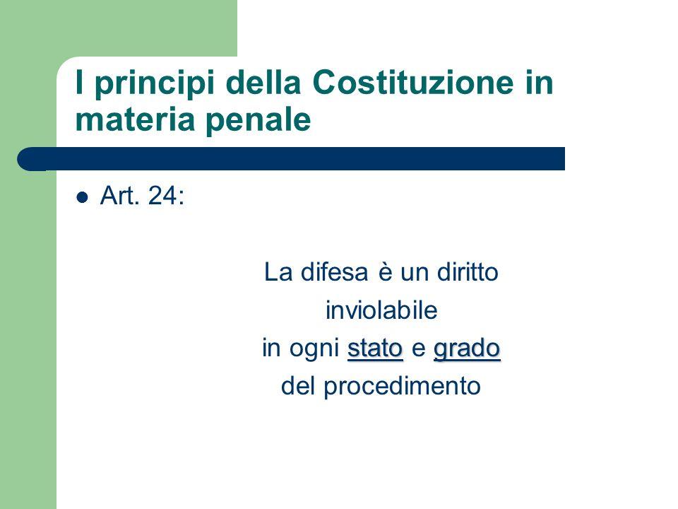 I principi della Costituzione in materia penale Art. 24: La difesa è un diritto inviolabile statogrado in ogni stato e grado del procedimento