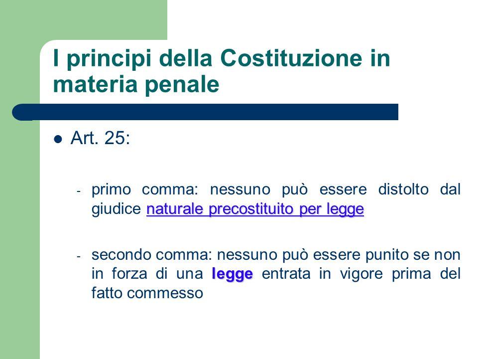 I principi della Costituzione in materia penale Art. 25: naturale precostituito per legge - primo comma: nessuno può essere distolto dal giudice natur
