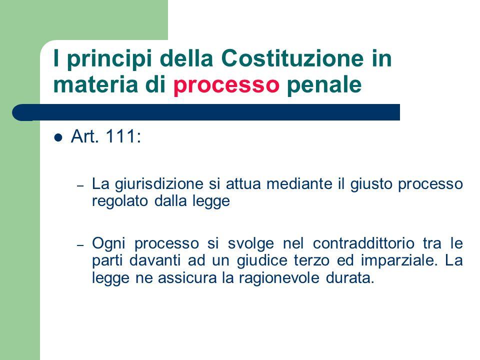 I principi della Costituzione in materia di processo penale Art. 111: – La giurisdizione si attua mediante il giusto processo regolato dalla legge – O