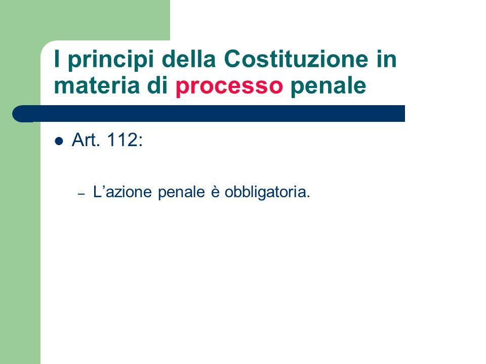 I principi della Costituzione in materia di processo penale Art. 112: – Lazione penale è obbligatoria.