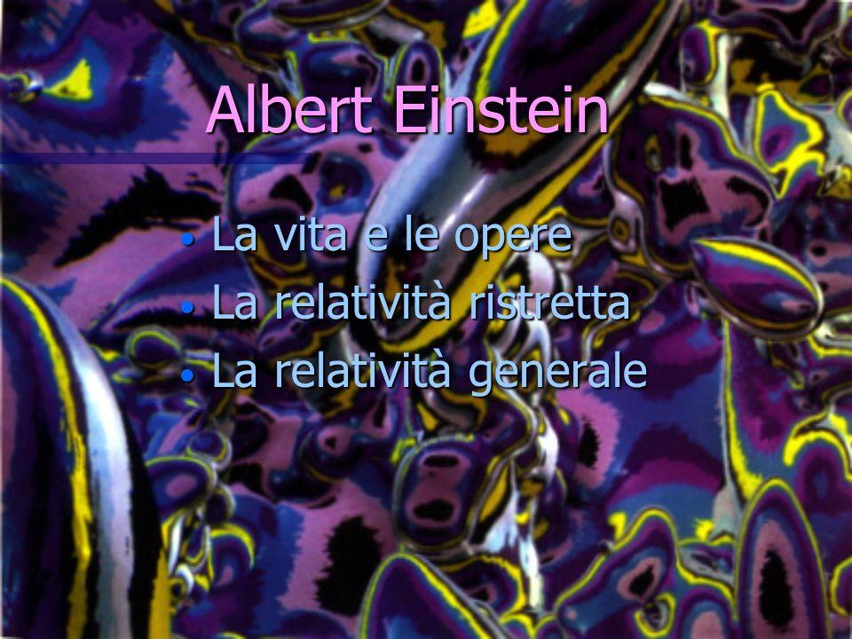 Albert Einstein Albert Einstein La vita e le opere La vita e le opere La relatività ristretta La relatività ristretta La relatività generale La relati