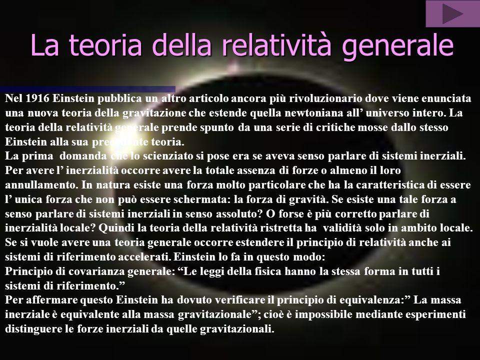 La teoria della relatività generale Nel 1916 Einstein pubblica un altro articolo ancora più rivoluzionario dove viene enunciata una nuova teoria della gravitazione che estende quella newtoniana all universo intero.