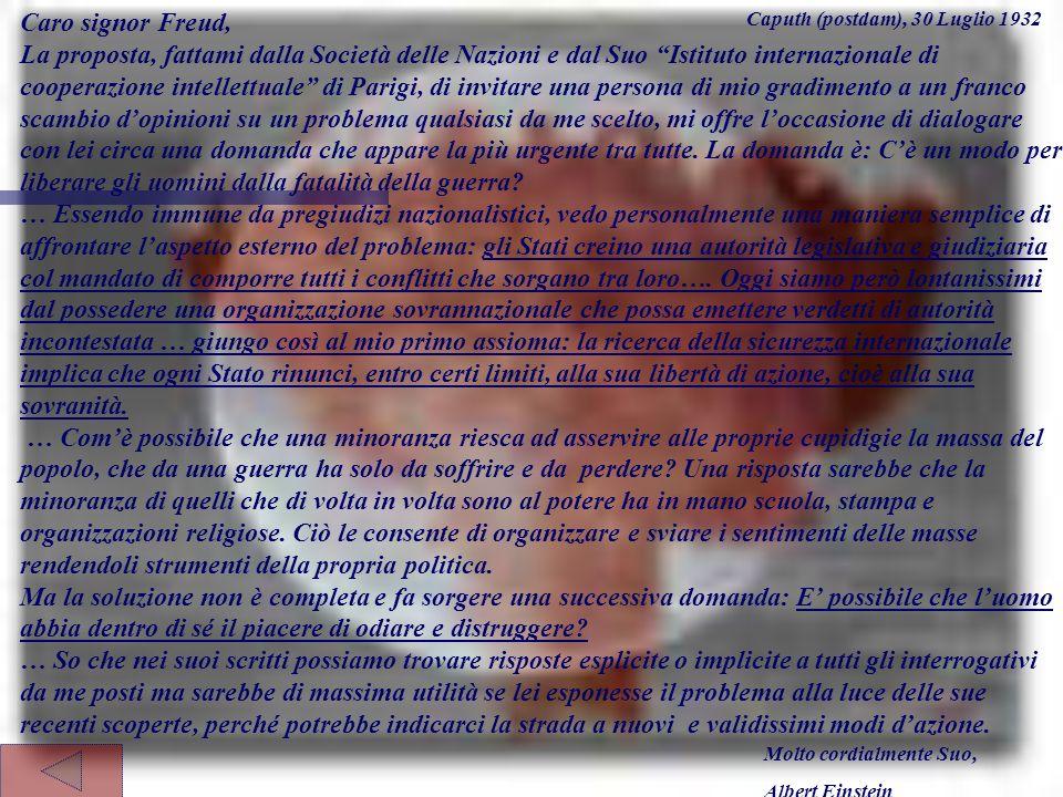 Caro signor Freud, La proposta, fattami dalla Società delle Nazioni e dal Suo Istituto internazionale di cooperazione intellettuale di Parigi, di invitare una persona di mio gradimento a un franco scambio dopinioni su un problema qualsiasi da me scelto, mi offre loccasione di dialogare con lei circa una domanda che appare la più urgente tra tutte.