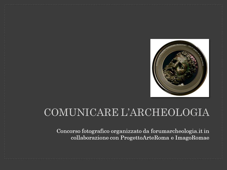 COMUNICARE LARCHEOLOGIA Concorso fotografico organizzato da forumarcheologia.it in collaborazione con ProgettoArteRoma e ImagoRomae