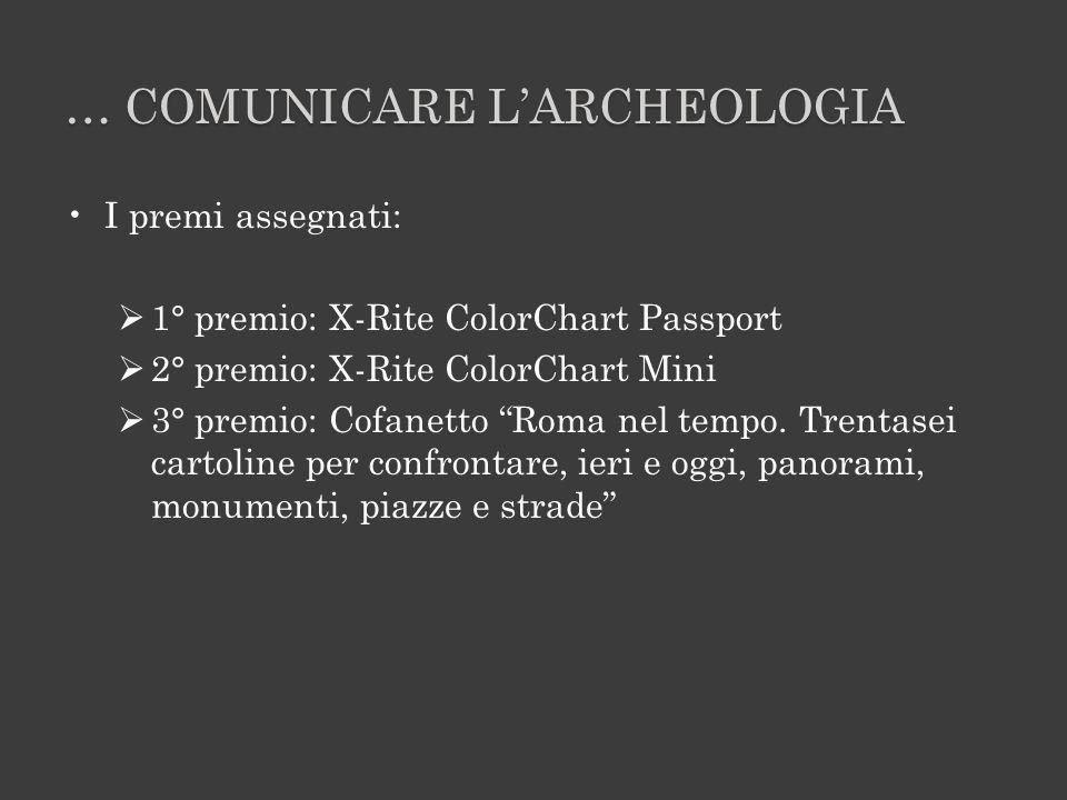 … COMUNICARE LARCHEOLOGIA I premi assegnati: 1° premio: X-Rite ColorChart Passport 2° premio: X-Rite ColorChart Mini 3° premio: Cofanetto Roma nel tempo.