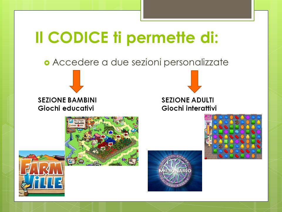 Il CODICE ti permette di: Accedere a due sezioni personalizzate SEZIONE ADULTI Giochi interattivi SEZIONE BAMBINI Giochi educativi