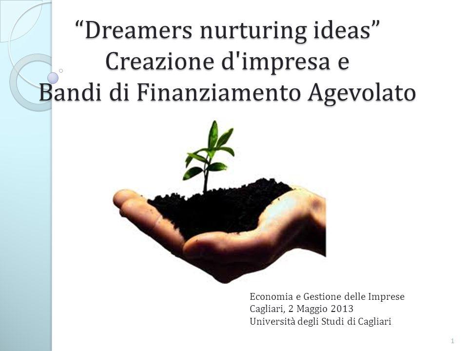 Dreamers nurturing ideas Creazione d impresa e Bandi di Finanziamento Agevolato Economia e Gestione delle Imprese Cagliari, 2 Maggio 2013 Università degli Studi di Cagliari 1