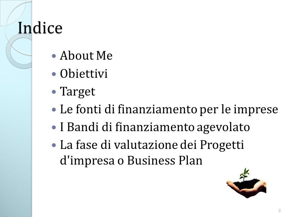 Indice About Me Obiettivi Target Le fonti di finanziamento per le imprese I Bandi di finanziamento agevolato La fase di valutazione dei Progetti d impresa o Business Plan 3