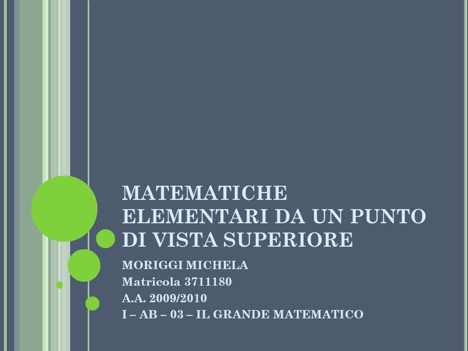 MATEMATICHE ELEMENTARI DA UN PUNTO DI VISTA SUPERIORE MORIGGI MICHELA Matricola 3711180 A.A. 2009/2010 I – AB – 03 – IL GRANDE MATEMATICO