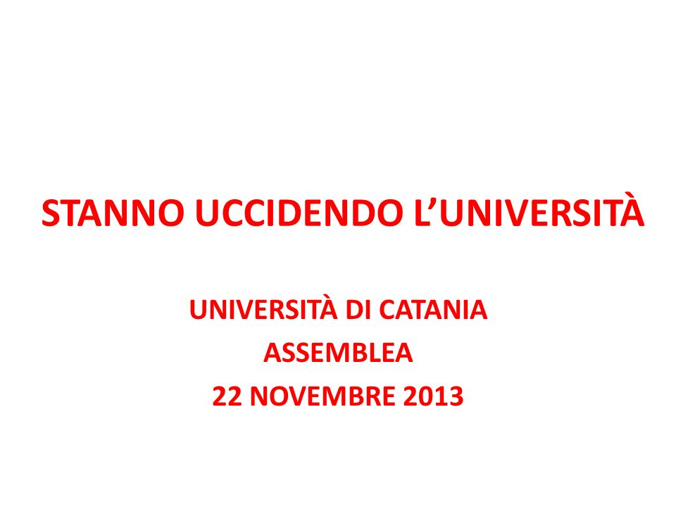 STANNO UCCIDENDO LUNIVERSITÀ UNIVERSITÀ DI CATANIA ASSEMBLEA 22 NOVEMBRE 2013