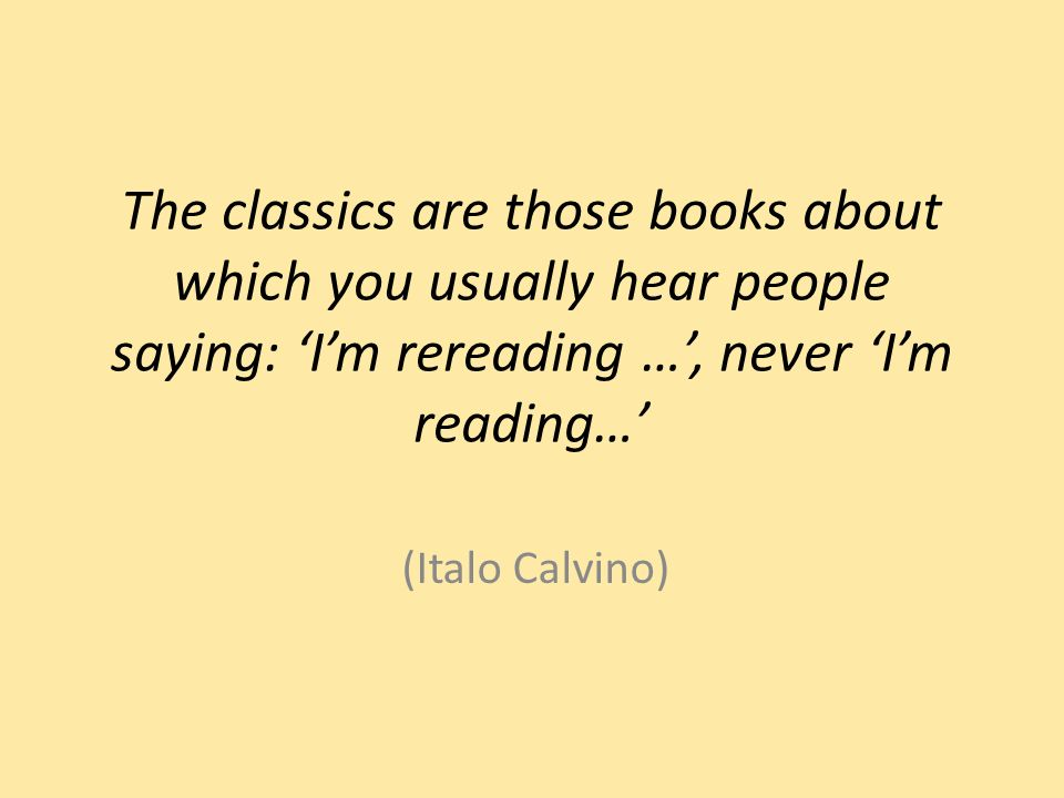 The classics are those books about which you usually hear people saying: Im rereading …, never Im reading… (Italo Calvino)