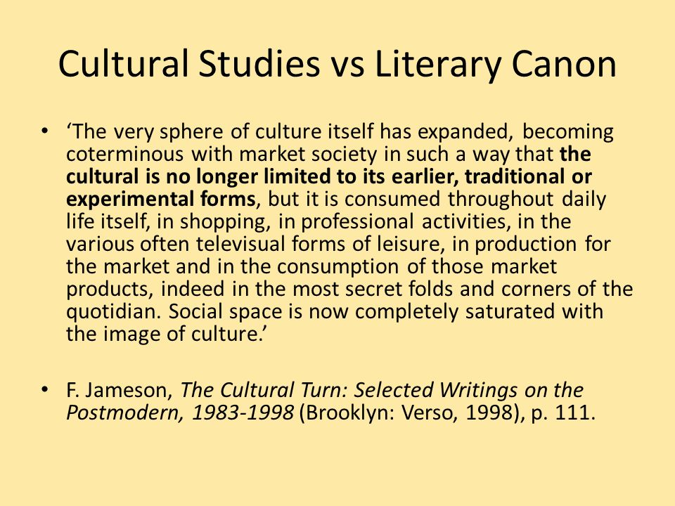 Cultural Studies vs Literary Canon The very sphere of culture itself has expanded, becoming coterminous with market society in such a way that the cultural is no longer limited to its earlier, traditional or experimental forms, but it is consumed throughout daily life itself, in shopping, in professional activities, in the various often televisual forms of leisure, in production for the market and in the consumption of those market products, indeed in the most secret folds and corners of the quotidian.