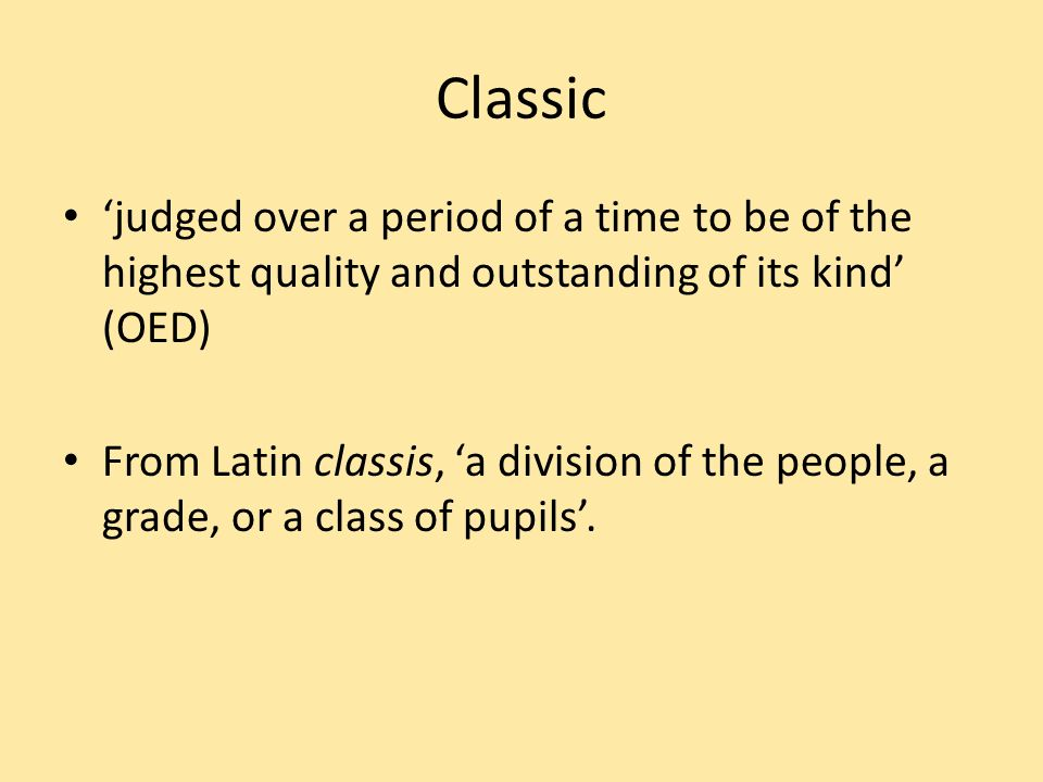 Classic judged over a period of a time to be of the highest quality and outstanding of its kind (OED) From Latin classis, a division of the people, a