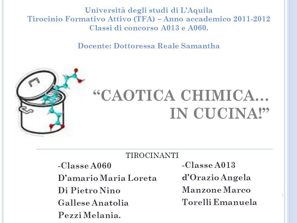 CAOTICA CHIMICA… IN CUCINA! Università degli studi di LAquila Tirocinio Formativo Attivo (TFA) – Anno accademico 2011-2012 Classi di concorso A013 e A