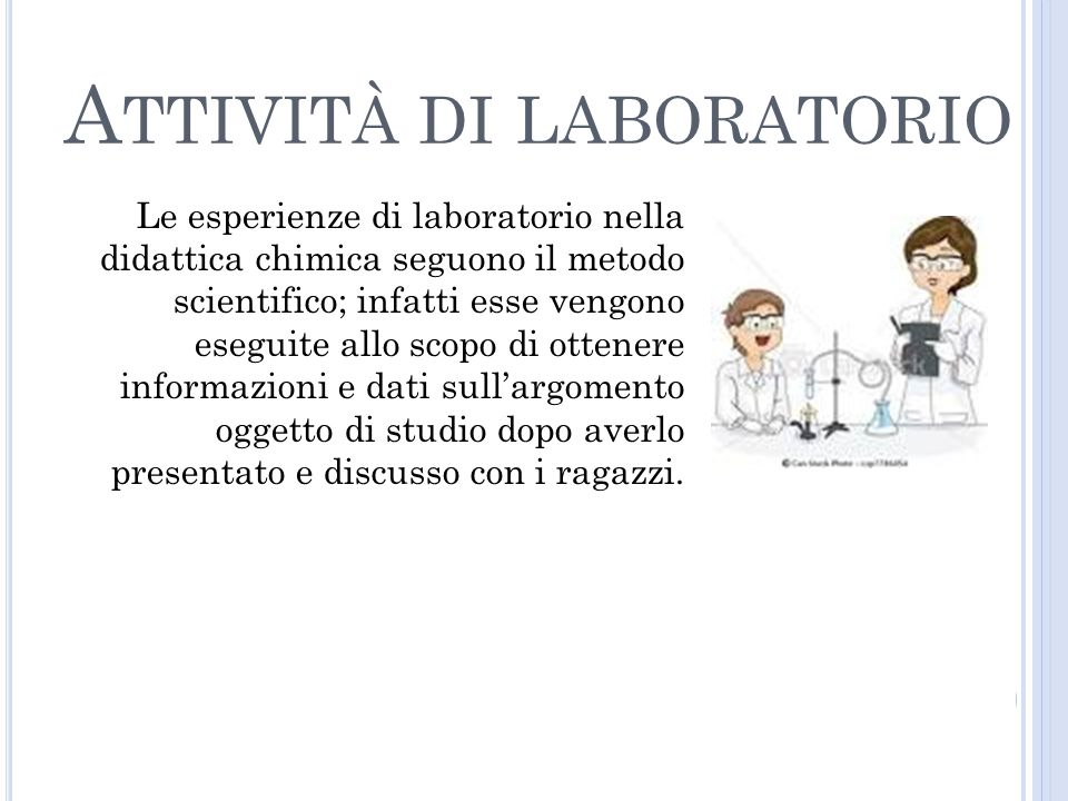 A TTIVITÀ DI LABORATORIO Le esperienze di laboratorio nella didattica chimica seguono il metodo scientifico; infatti esse vengono eseguite allo scopo