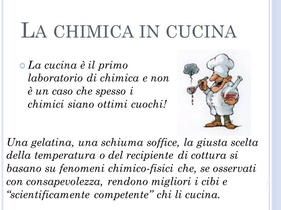L A CHIMICA IN CUCINA La cucina è il primo laboratorio di chimica e non è un caso che spesso i chimici siano ottimi cuochi.