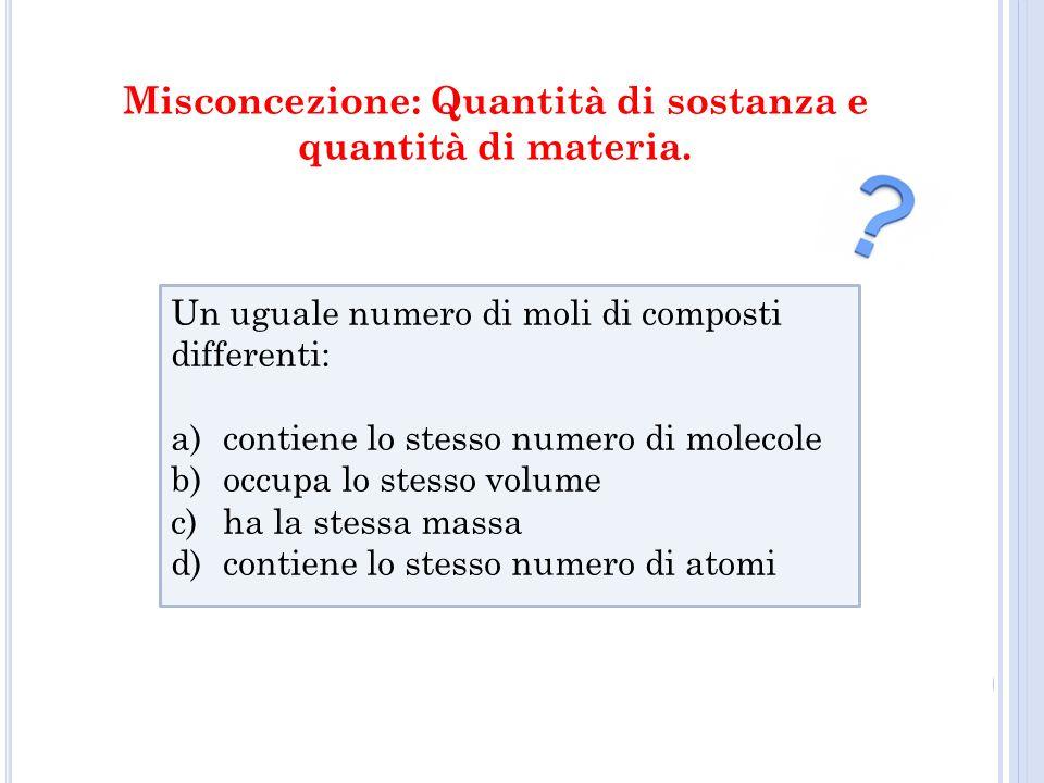 Un uguale numero di moli di composti differenti: a)contiene lo stesso numero di molecole b)occupa lo stesso volume c)ha la stessa massa d)contiene lo stesso numero di atomi Misconcezione: Quantità di sostanza e quantità di materia.