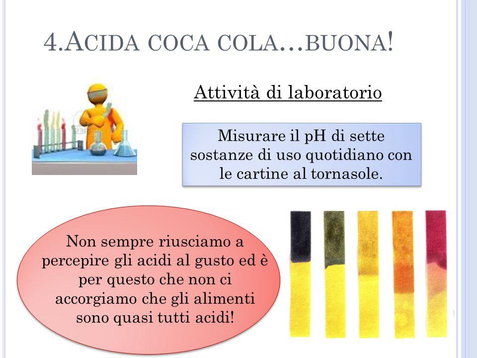 4.A CIDA COCA COLA … BUONA ! Attività di laboratorio Misurare il pH di sette sostanze di uso quotidiano con le cartine al tornasole. Non sempre riusci