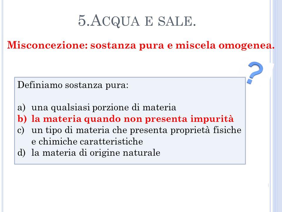 5.A CQUA E SALE. Definiamo sostanza pura: a)una qualsiasi porzione di materia b)la materia quando non presenta impurità c)un tipo di materia che prese