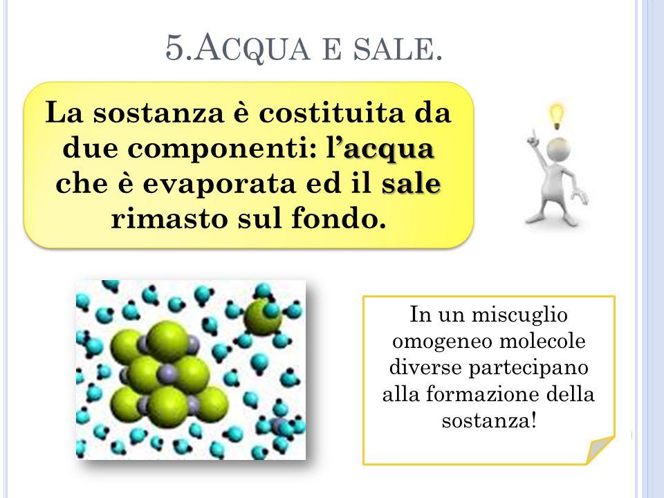 5.A CQUA E SALE. acqua sale La sostanza è costituita da due componenti: lacqua che è evaporata ed il sale rimasto sul fondo. In un miscuglio omogeneo
