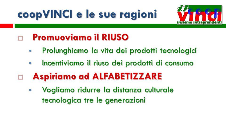 coopVINCI e le sue ragioni Promuoviamo il RIUSO Promuoviamo il RIUSO Prolunghiamo la vita dei prodotti tecnologici Prolunghiamo la vita dei prodotti t