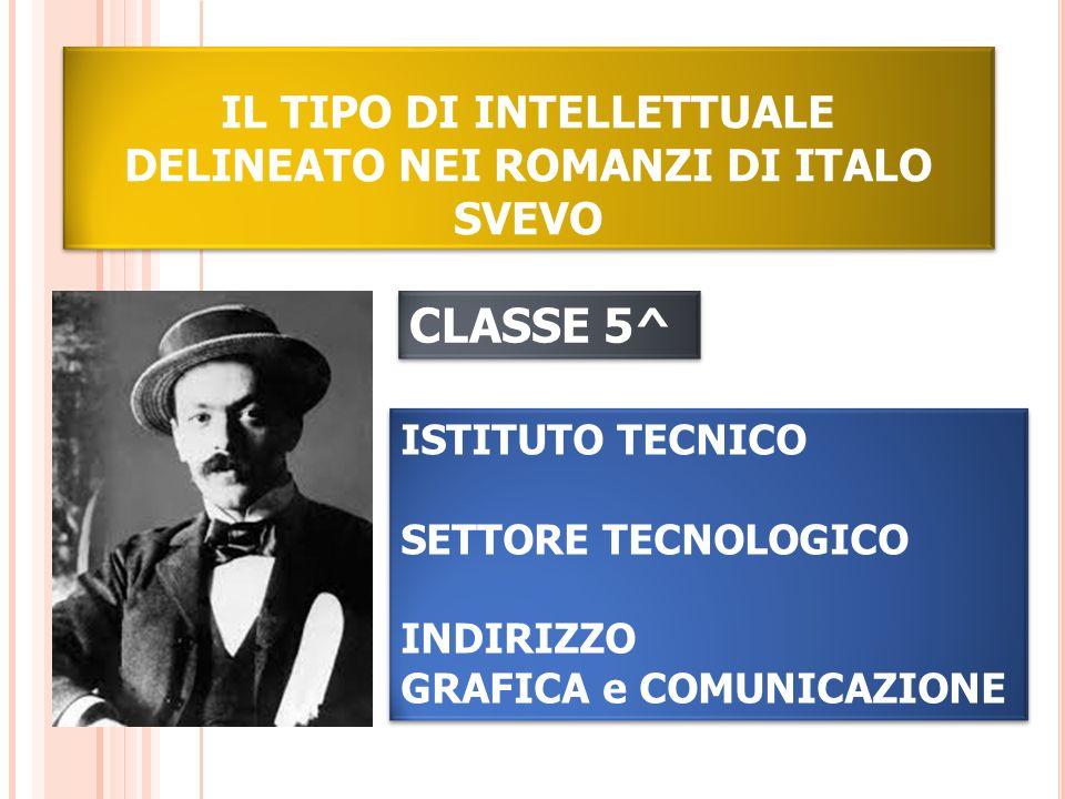 IL TIPO DI INTELLETTUALE DELINEATO NEI ROMANZI DI ITALO SVEVO CLASSE 5^ ISTITUTO TECNICO SETTORE TECNOLOGICO INDIRIZZO GRAFICA e COMUNICAZIONE ISTITUT