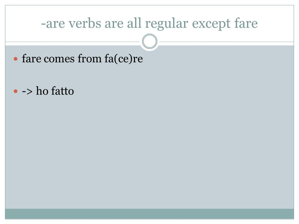 -are verbs are all regular except fare fare comes from fa(ce)re -> ho fatto