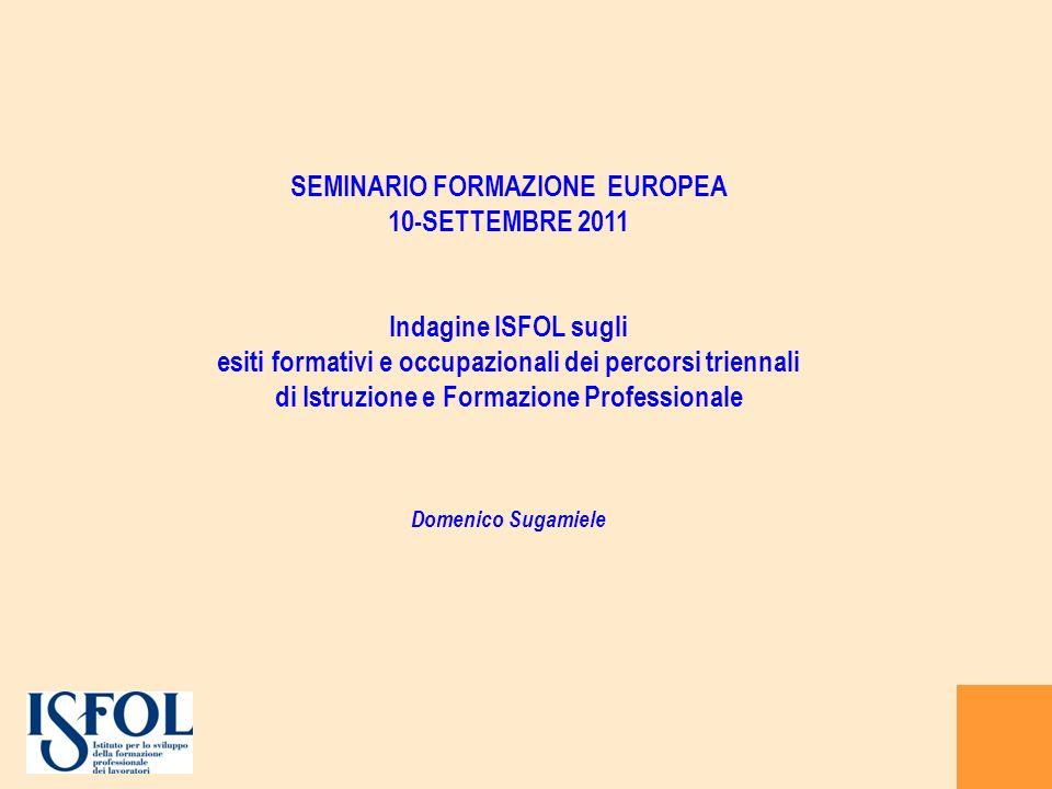 SEMINARIO FORMAZIONE EUROPEA 10-SETTEMBRE 2011 Indagine ISFOL sugli esiti formativi e occupazionali dei percorsi triennali di Istruzione e Formazione Professionale Domenico Sugamiele