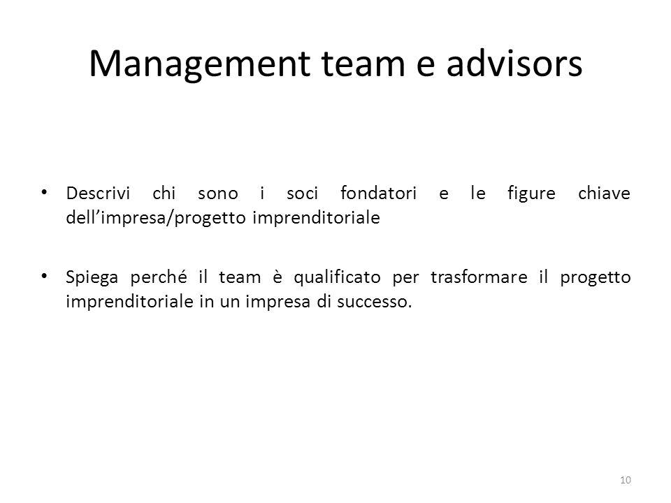 Management team e advisors Descrivi chi sono i soci fondatori e le figure chiave dellimpresa/progetto imprenditoriale Spiega perché il team è qualificato per trasformare il progetto imprenditoriale in un impresa di successo.
