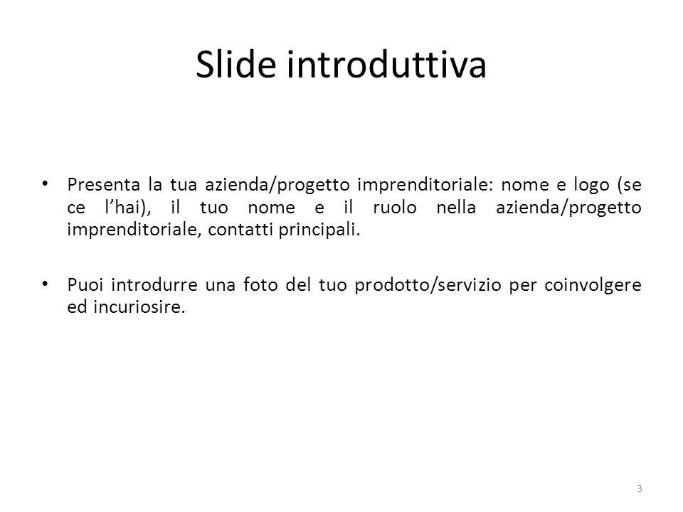 Slide introduttiva Presenta la tua azienda/progetto imprenditoriale: nome e logo (se ce lhai), il tuo nome e il ruolo nella azienda/progetto imprenditoriale, contatti principali.