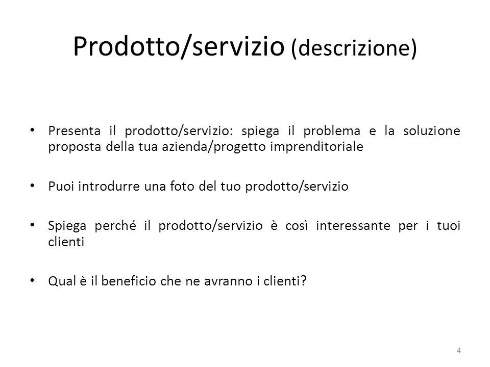 Prodotto/servizio (descrizione) Presenta il prodotto/servizio: spiega il problema e la soluzione proposta della tua azienda/progetto imprenditoriale Puoi introdurre una foto del tuo prodotto/servizio Spiega perché il prodotto/servizio è così interessante per i tuoi clienti Qual è il beneficio che ne avranno i clienti.