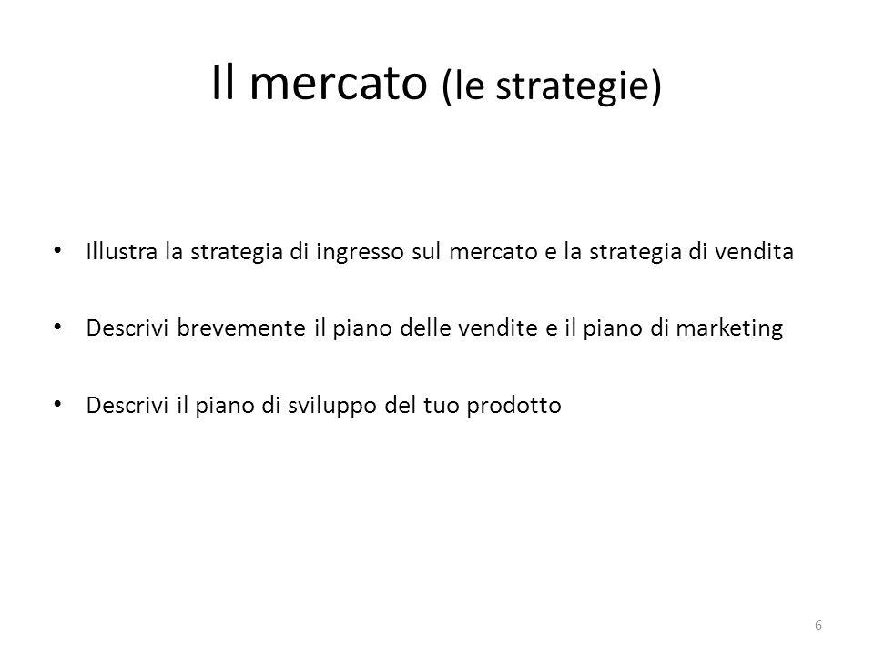 Il mercato (le strategie) Illustra la strategia di ingresso sul mercato e la strategia di vendita Descrivi brevemente il piano delle vendite e il piano di marketing Descrivi il piano di sviluppo del tuo prodotto 6