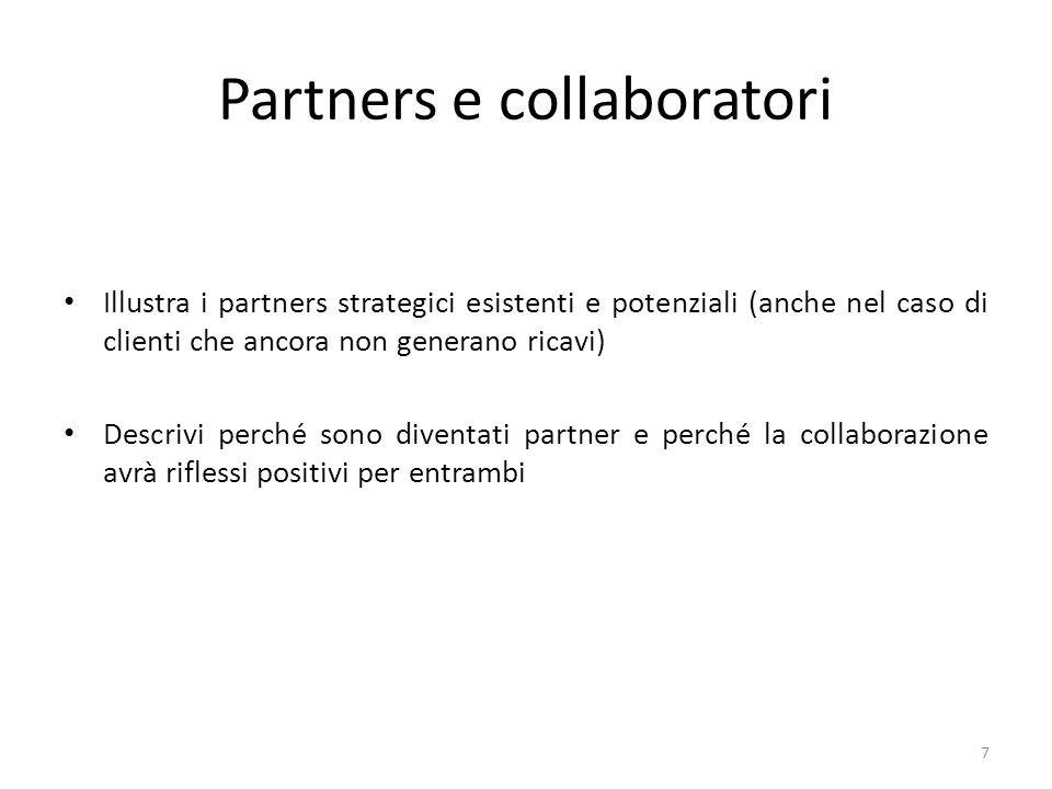 Partners e collaboratori Illustra i partners strategici esistenti e potenziali (anche nel caso di clienti che ancora non generano ricavi) Descrivi perché sono diventati partner e perché la collaborazione avrà riflessi positivi per entrambi 7