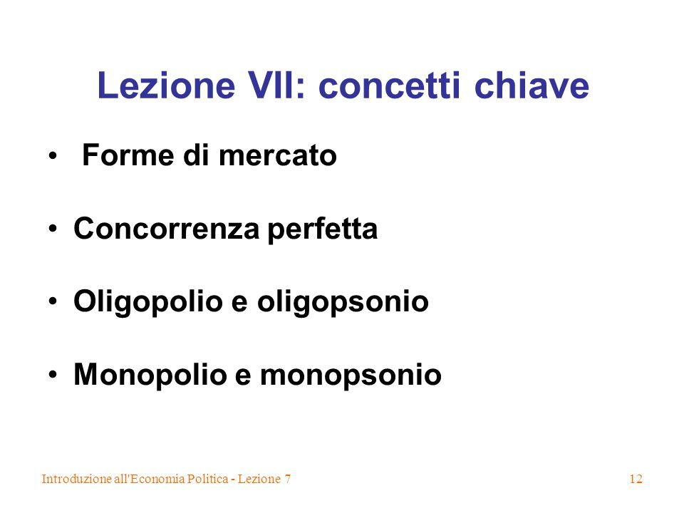 Introduzione all Economia Politica - Lezione 712 Lezione VII: concetti chiave Forme di mercato Concorrenza perfetta Oligopolio e oligopsonio Monopolio e monopsonio