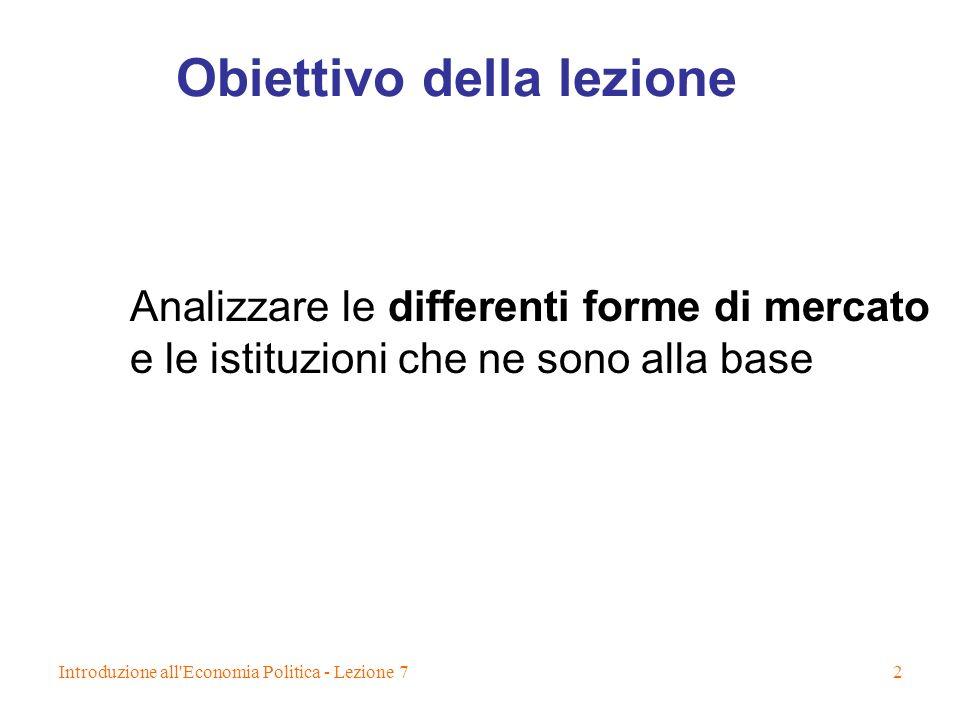 Introduzione all Economia Politica - Lezione 72 Obiettivo della lezione Analizzare le differenti forme di mercato e le istituzioni che ne sono alla base