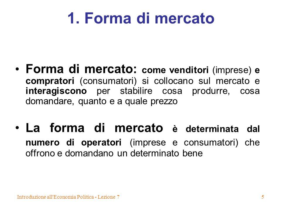 Introduzione all'Economia Politica - Lezione 75 1. Forma di mercato Forma di mercato: come venditori (imprese) e compratori (consumatori) si collocano
