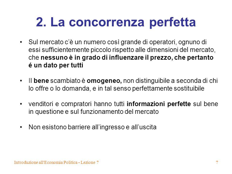 Introduzione all'Economia Politica - Lezione 77 2. La concorrenza perfetta Sul mercato cè un numero così grande di operatori, ognuno di essi sufficien