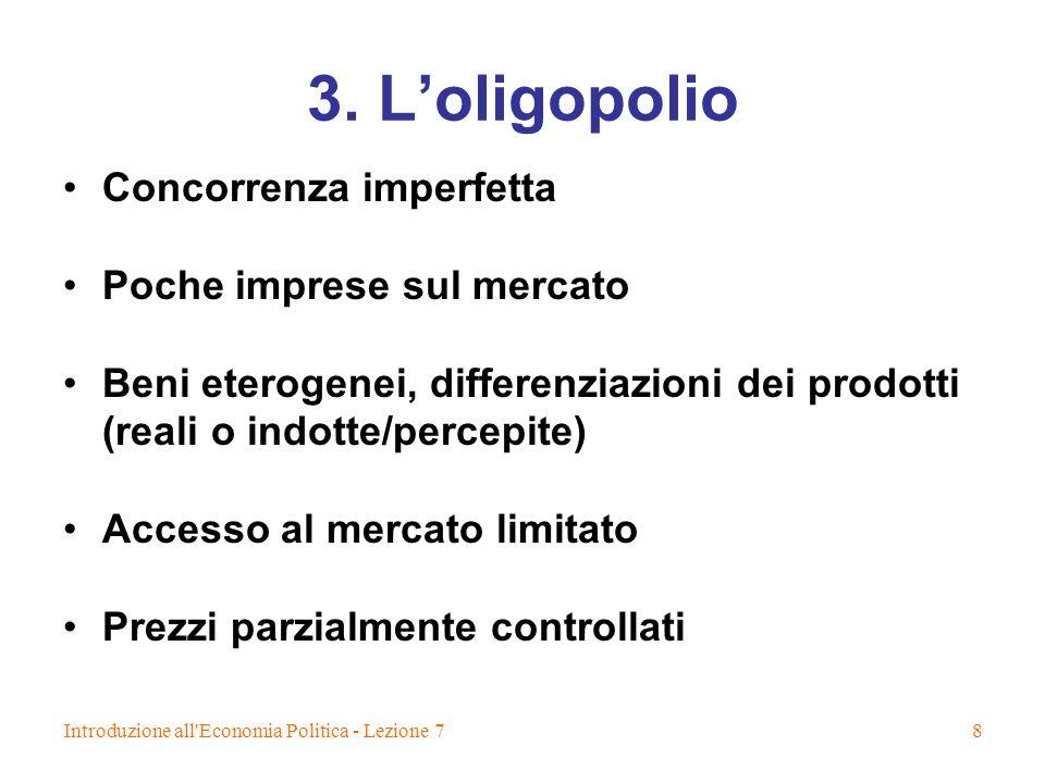 Introduzione all'Economia Politica - Lezione 78 3. Loligopolio Concorrenza imperfetta Poche imprese sul mercato Beni eterogenei, differenziazioni dei