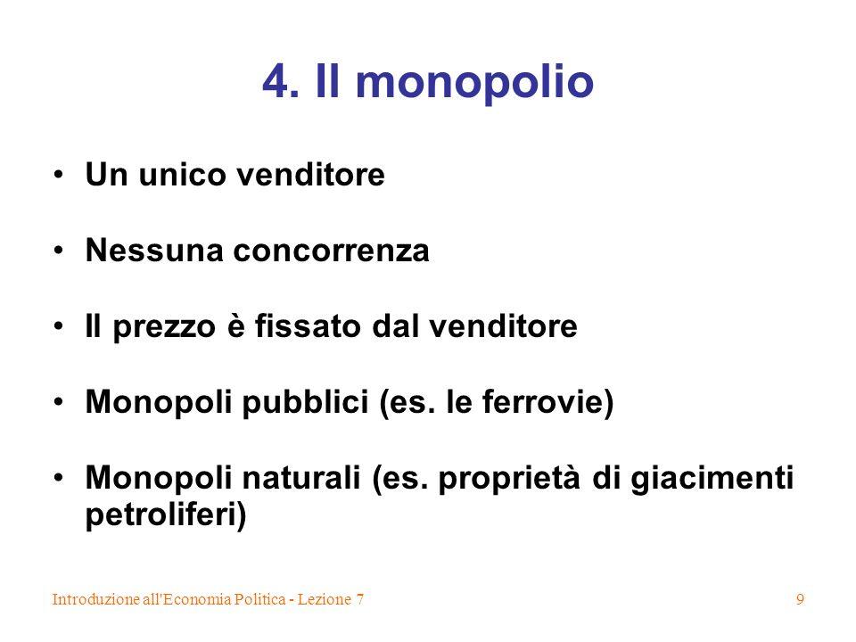 Introduzione all'Economia Politica - Lezione 79 4. Il monopolio Un unico venditore Nessuna concorrenza Il prezzo è fissato dal venditore Monopoli pubb