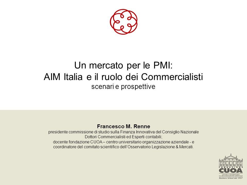Un mercato per le PMI: AIM Italia e il ruolo dei Commercialisti scenari e prospettive Francesco M. Renne presidente commissione di studio sulla Finanz