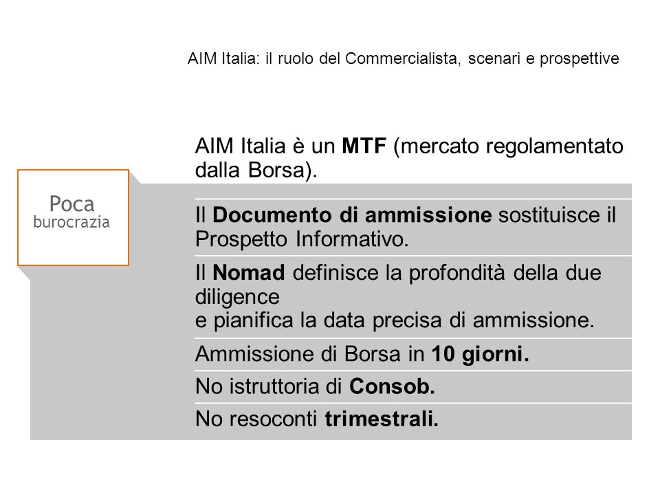 Poca burocrazia AIM Italia è un MTF (mercato regolamentato dalla Borsa). Il Documento di ammissione sostituisce il Prospetto Informativo. Il Nomad def