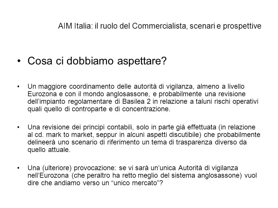 AIM Italia: il ruolo del Commercialista, scenari e prospettive Cosa ci dobbiamo aspettare? Un maggiore coordinamento delle autorità di vigilanza, alme