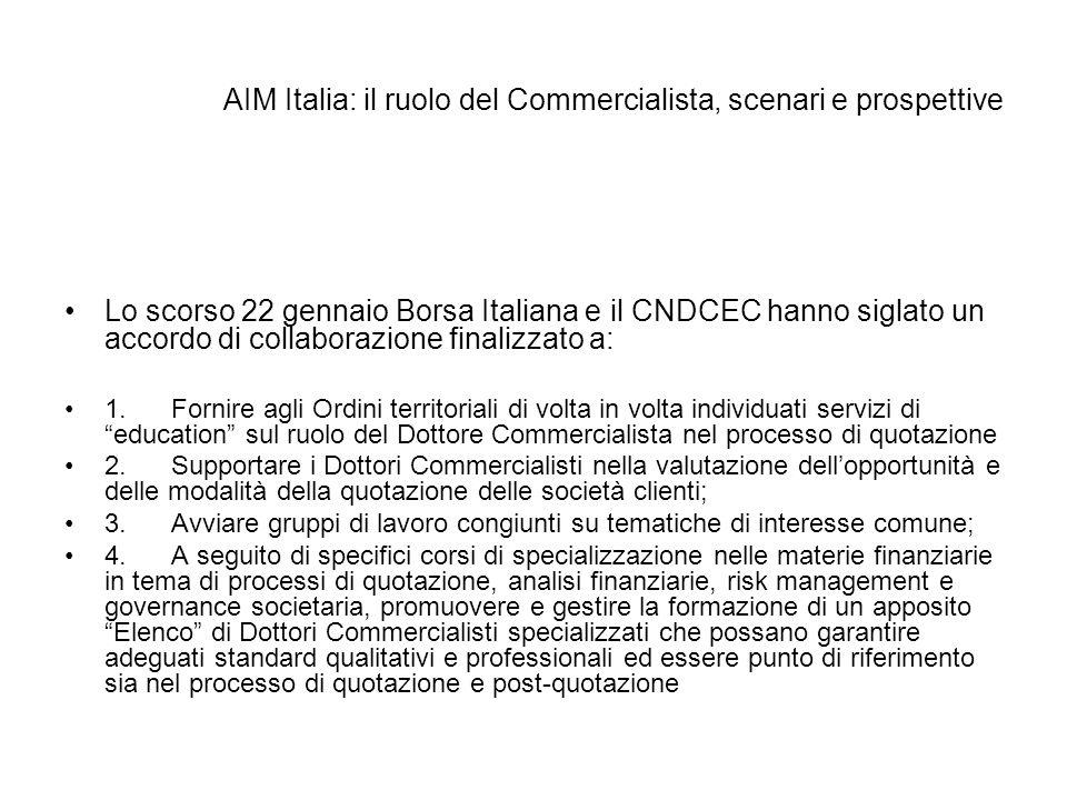 AIM Italia: il ruolo del Commercialista, scenari e prospettive Lo scorso 22 gennaio Borsa Italiana e il CNDCEC hanno siglato un accordo di collaborazi