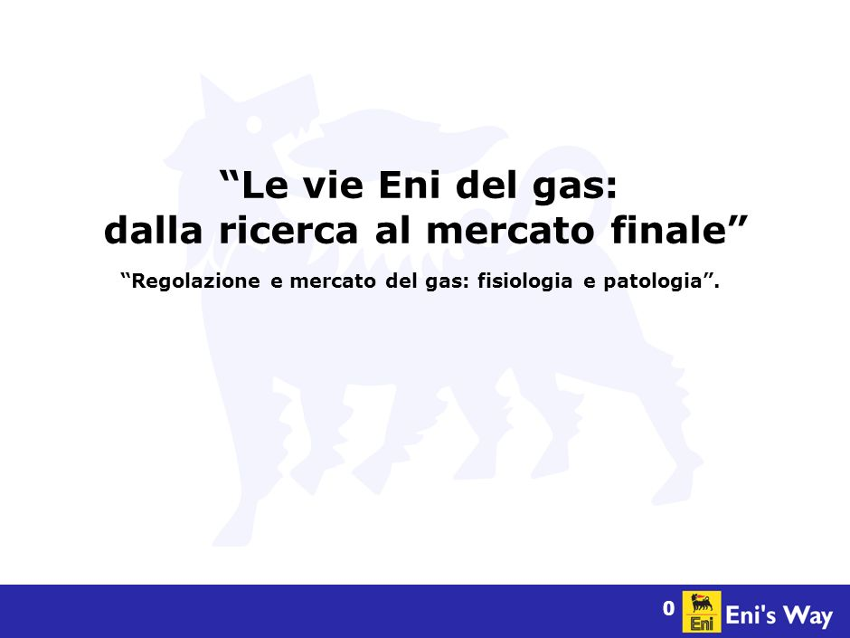 0 Le vie Eni del gas: dalla ricerca al mercato finale Regolazione e mercato del gas: fisiologia e patologia.