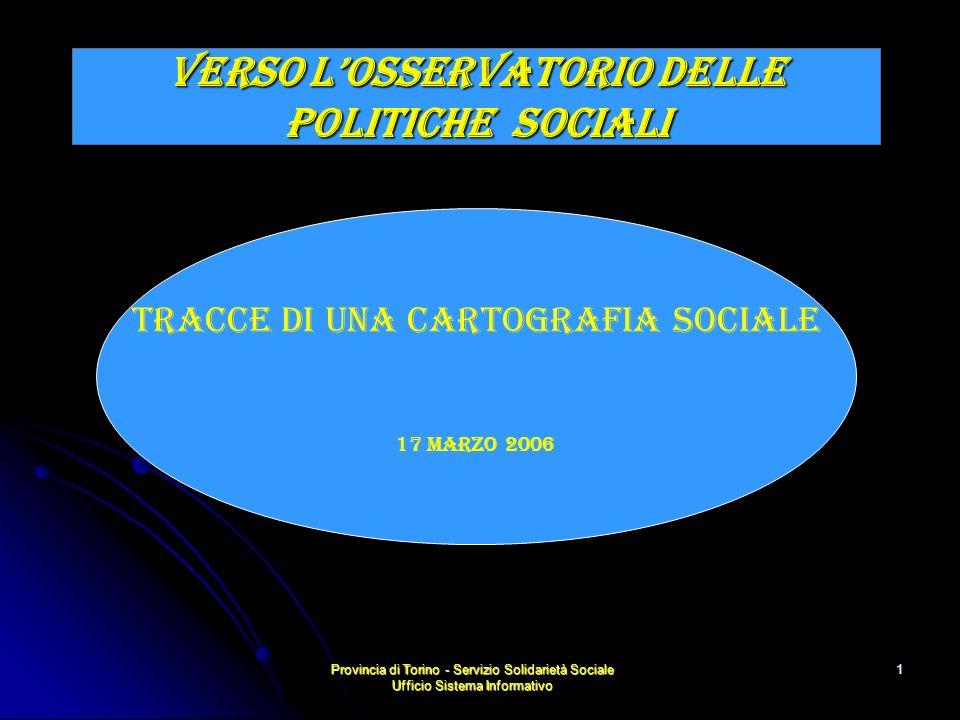 Provincia di Torino - Servizio Solidarietà Sociale Ufficio Sistema Informativo 1 VERSO LOSSERVATORIO DELLE POLITICHE socialI TRACCE DI UNA CARTOGRAFIA SOCIALE 17 Marzo 2006