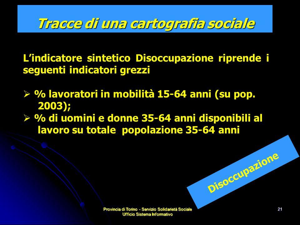 Provincia di Torino - Servizio Solidarietà Sociale Ufficio Sistema Informativo 21 Disoccupazione Tracce di una cartografia sociale Lindicatore sintetico Disoccupazione riprende i seguenti indicatori grezzi % lavoratori in mobilità 15-64 anni (su pop.