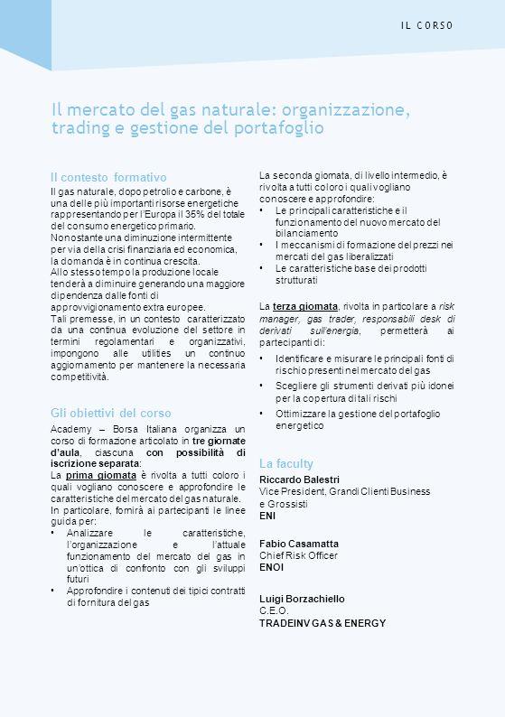Mercoledì 14 novembre 2012 Ore 9.00 Registrazione dei partecipanti Ore 9.30 LA FILIERA DEL GAS NATURALE Approvvigionamento (produzione nazionale e importazioni) Trasporto via gasdotto e GNL Stoccaggio Distribuzione Ore 11.15 Coffee break Ore 11.30 LE CARATTERISTICHE DEL MERCATO DEL GAS IN ITALIA E IN EUROPA Il mercato del gas europeo (domanda/offerta) Produzione e importazione Previsioni di domanda a medio / lungo termine per lItalia ed Europa Ore 13.00 Pausa pranzo Ore 14.00 I TIPICI CONTRATTI DI FORNITURA DEL GAS Contratti a breve e lungo termine con consegna a punti fisici Contratti con consegna a trading points Contratti EFET Cenni a clausole specifiche di Prezzo, Quantità, Forza Maggiore e Misurazione Ore 15.30 Coffee break Ore 15.45 PSV (PUNTO DI SCAMBIO VIRTUALE), MERCATO DEL BILANCIAMENTO E ALTRI TRADING POINTS EUROPEI (NPB, PEGs, ZeeHUB, TTF, EGT, GasHub) A CONFRONTO: CARATTERISTICHE, ORGANIZZAZIONE E FUNZIONAMENTO Soggetti ammessi e requisiti per operare Termini e modalità per la cessione e lo scambio di gas naturale La determinazione del saldo netto delle Transazioni Liquidità e volatilità Ore 17.00 Chiusura dei lavori della prima giornata Docente: Riccardo Balestri IL MERCATO DEL GAS NATURALE: ORGANIZZAZIONE, TRADING E GESTIONE DEL PORTAFOGLIO